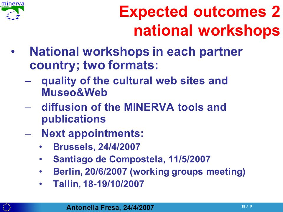 Antonella Fresa, 24/4/ / 9 Expected outcomes 2 national workshops National workshops in each partner country; two formats: –quality of the cultural web sites and Museo&Web –diffusion of the MINERVA tools and publications –Next appointments: Brussels, 24/4/2007 Santiago de Compostela, 11/5/2007 Berlin, 20/6/2007 (working groups meeting) Tallin, 18-19/10/2007