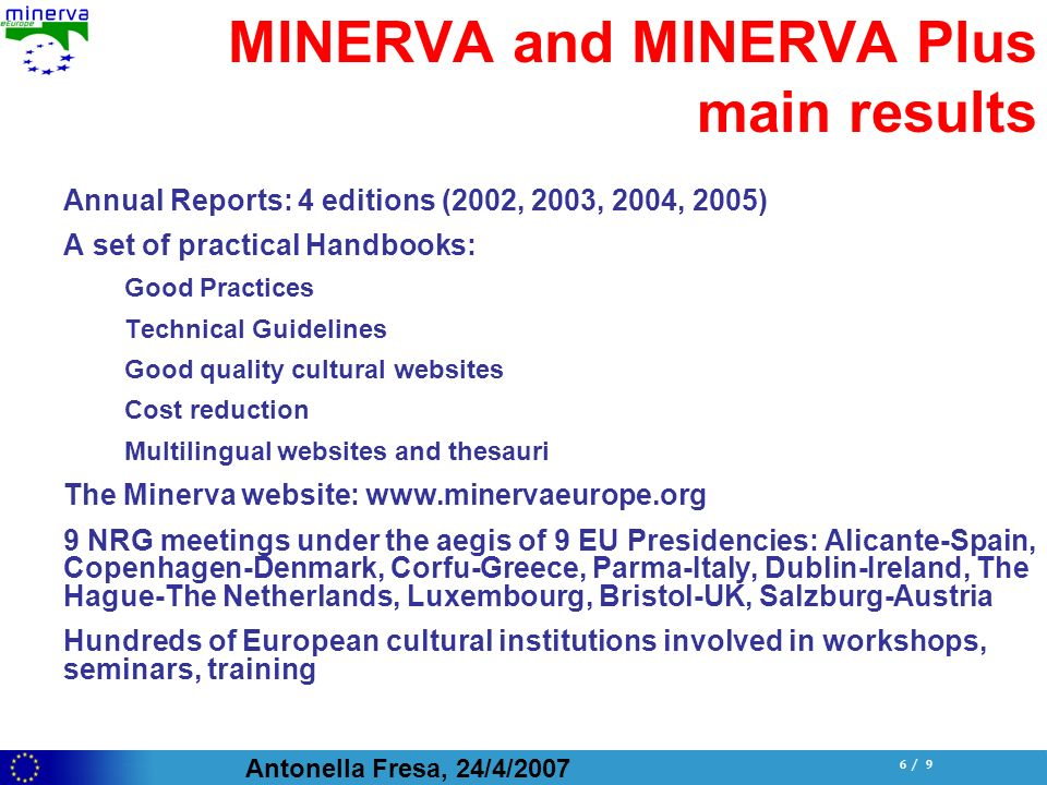 Antonella Fresa, 24/4/ / 9 MINERVA and MINERVA Plus main results Annual Reports: 4 editions (2002, 2003, 2004, 2005) A set of practical Handbooks: Good Practices Technical Guidelines Good quality cultural websites Cost reduction Multilingual websites and thesauri The Minerva website:   9 NRG meetings under the aegis of 9 EU Presidencies: Alicante-Spain, Copenhagen-Denmark, Corfu-Greece, Parma-Italy, Dublin-Ireland, The Hague-The Netherlands, Luxembourg, Bristol-UK, Salzburg-Austria Hundreds of European cultural institutions involved in workshops, seminars, training