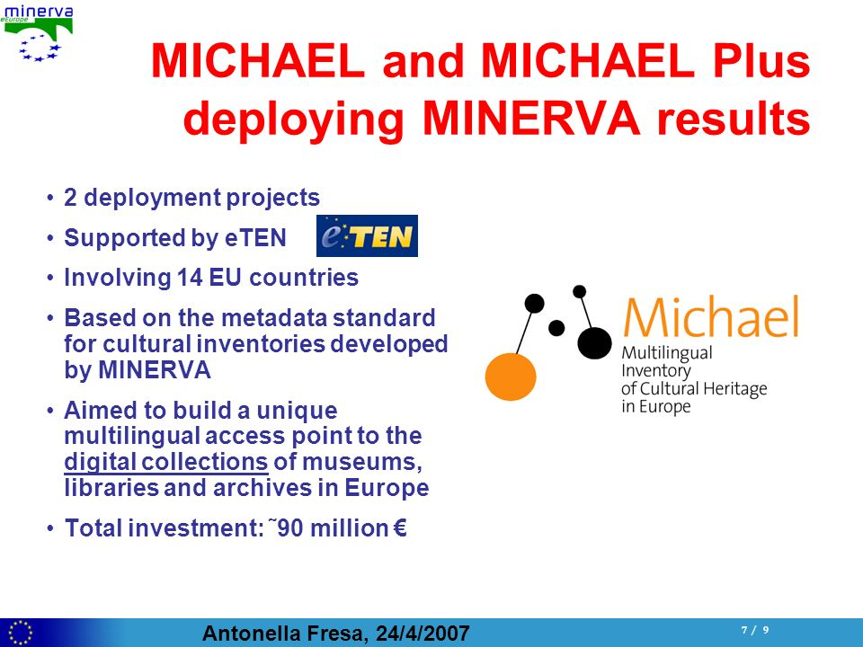 Antonella Fresa, 24/4/ / 9 MICHAEL and MICHAEL Plus deploying MINERVA results 2 deployment projects Supported by eTEN Involving 14 EU countries Based on the metadata standard for cultural inventories developed by MINERVA Aimed to build a unique multilingual access point to the digital collections of museums, libraries and archives in Europe Total investment: ˜90 million