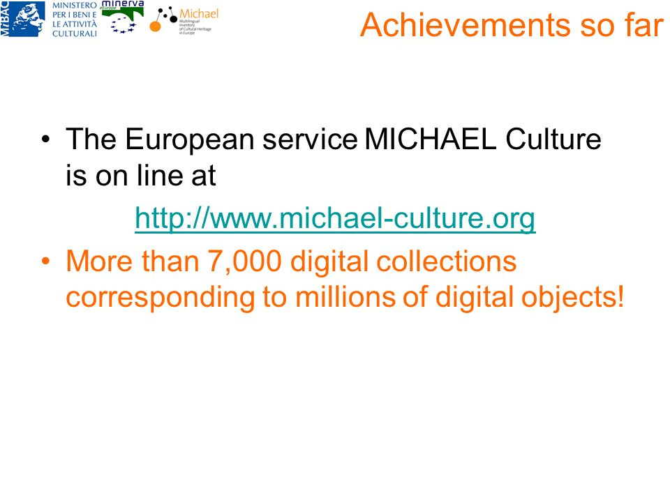 Achievements so far The European service MICHAEL Culture is on line at http://www.michael-culture.org More than 7,000 digital collections correspondin