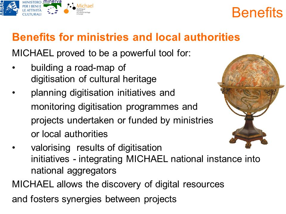 Benefits Benefits for ministries and local authorities MICHAEL proved to be a powerful tool for: building a road-map of digitisation of cultural herit