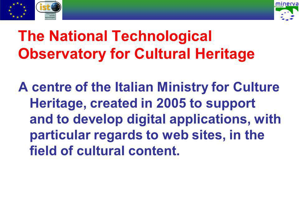 The National Technological Observatory for Cultural Heritage A centre of the Italian Ministry for Culture Heritage, created in 2005 to support and to develop digital applications, with particular regards to web sites, in the field of cultural content.