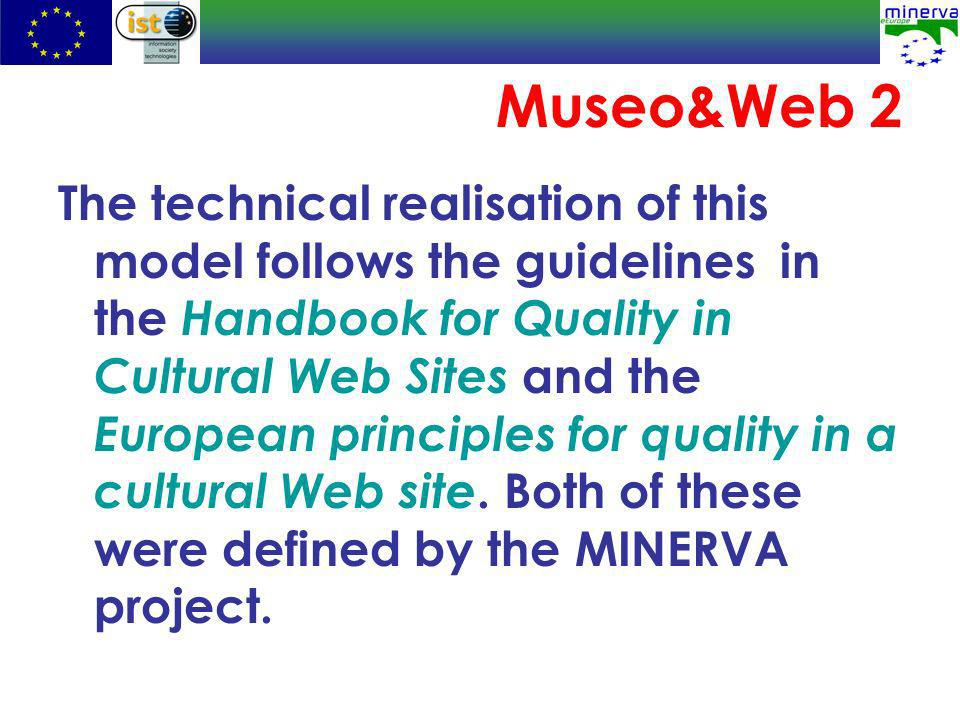 Museo&Web 2 The technical realisation of this model follows the guidelines in the Handbook for Quality in Cultural Web Sites and the European principles for quality in a cultural Web site.