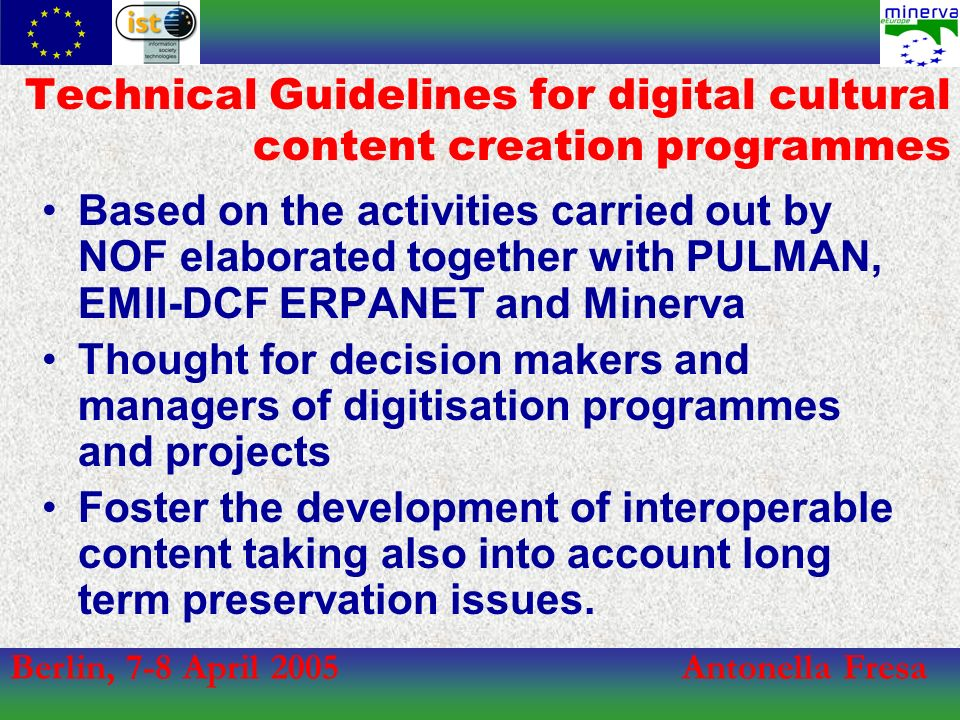 Berlin, 7-8 April 2005Antonella Fresa Technical Guidelines for digital cultural content creation programmes Based on the activities carried out by NOF