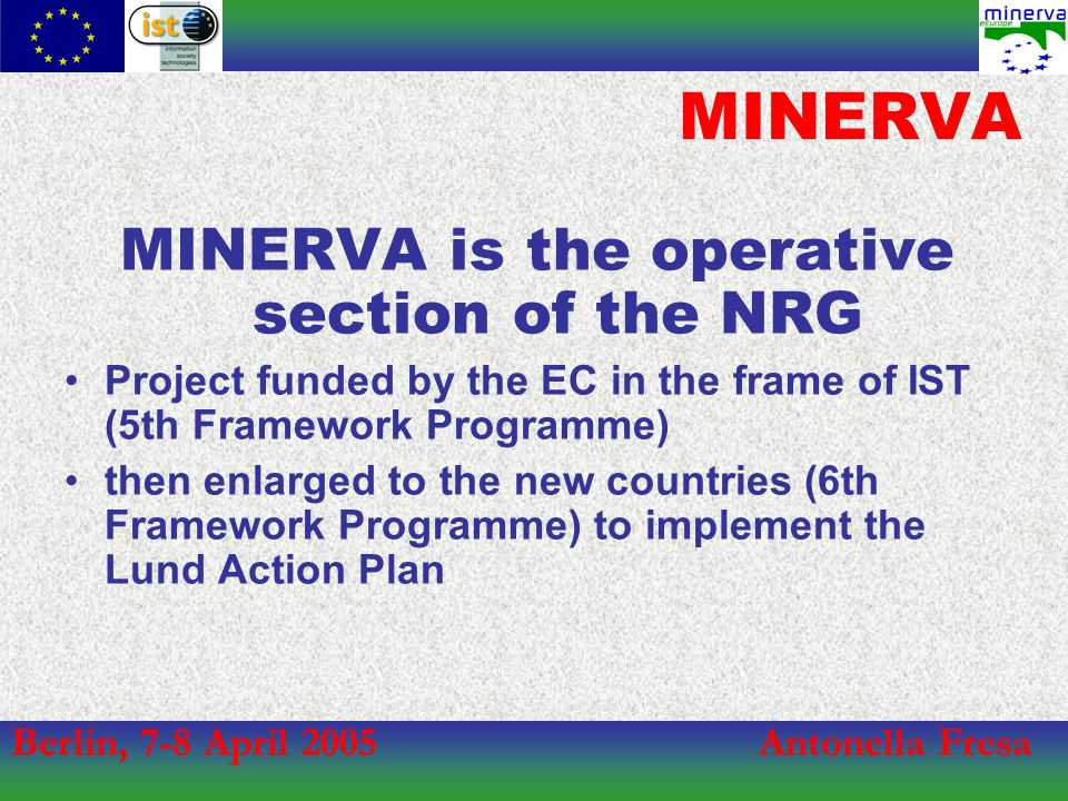 Berlin, 7-8 April 2005Antonella Fresa MINERVA Network MINERVA is a network of all the 25 EU Member States ministries + Russia and Israel Italy coordinates the project