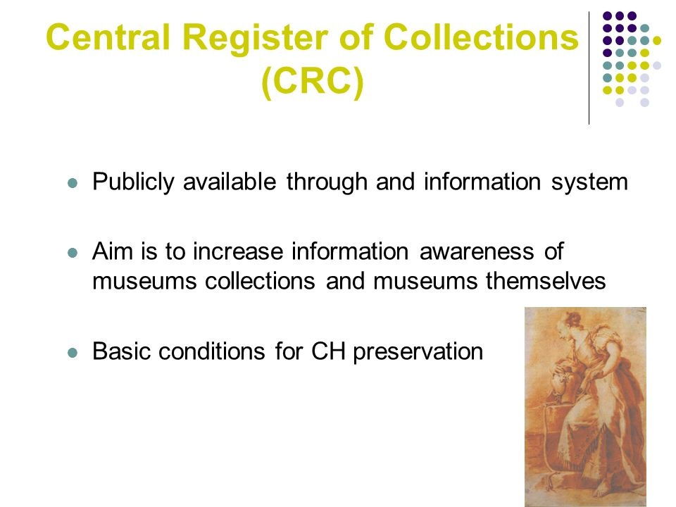 Central Register of Collections (CRC) Publicly available through and information system Aim is to increase information awareness of museums collections and museums themselves Basic conditions for CH preservation