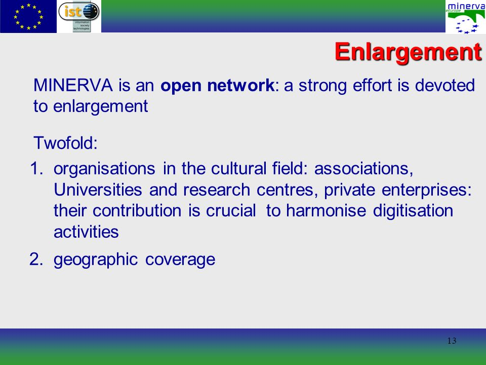 13 Enlargement MINERVA is an open network: a strong effort is devoted to enlargement Twofold: 1.organisations in the cultural field: associations, Universities and research centres, private enterprises: their contribution is crucial to harmonise digitisation activities 2.geographic coverage