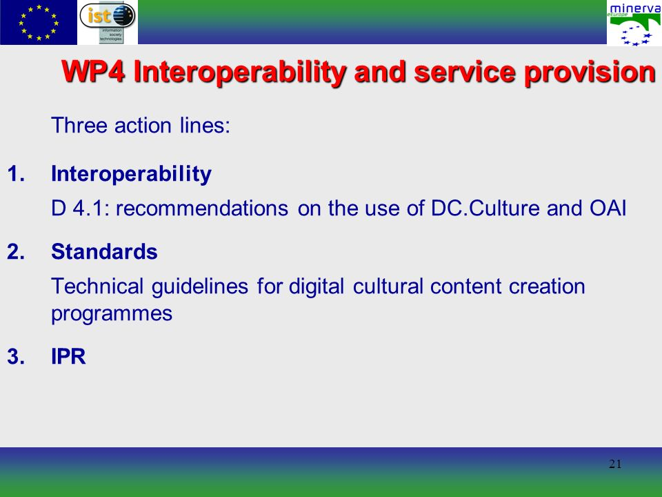 21 WP4 Interoperability and service provision Three action lines: 1.Interoperability D 4.1: recommendations on the use of DC.Culture and OAI 2.Standards Technical guidelines for digital cultural content creation programmes 3.IPR