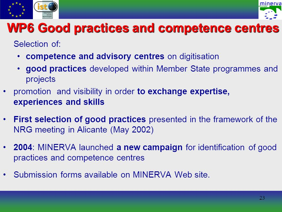 23 WP6 Good practices and competence centres Selection of: competence and advisory centres on digitisation good practices developed within Member State programmes and projects promotion and visibility in order to exchange expertise, experiences and skills First selection of good practices presented in the framework of the NRG meeting in Alicante (May 2002) 2004: MINERVA launched a new campaign for identification of good practices and competence centres Submission forms available on MINERVA Web site.