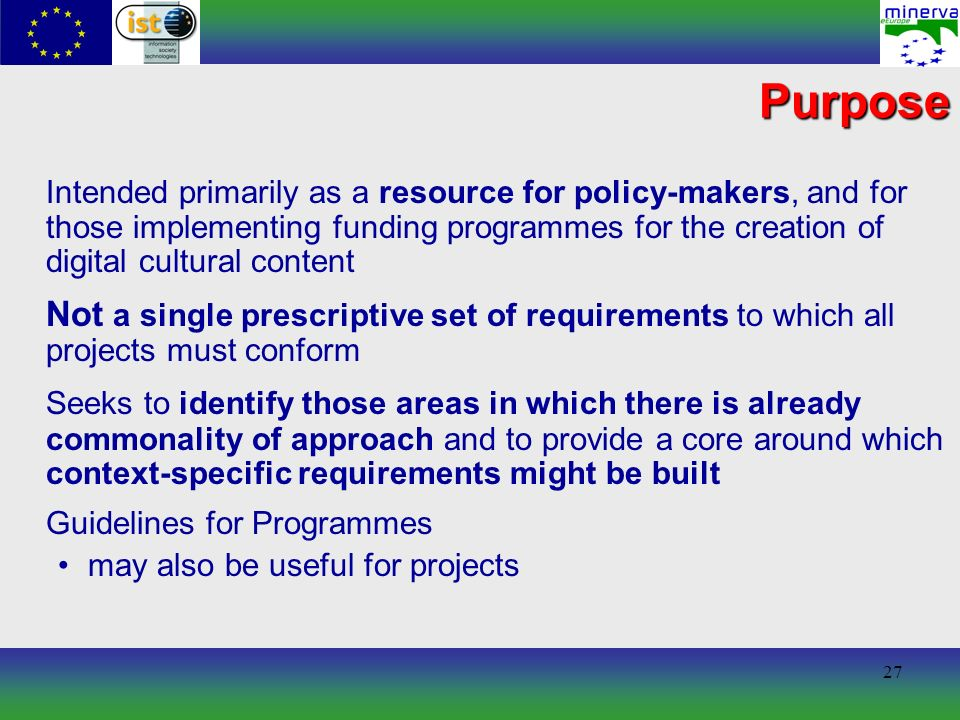 27 Purpose Intended primarily as a resource for policy-makers, and for those implementing funding programmes for the creation of digital cultural content Not a single prescriptive set of requirements to which all projects must conform Seeks to identify those areas in which there is already commonality of approach and to provide a core around which context-specific requirements might be built Guidelines for Programmes may also be useful for projects