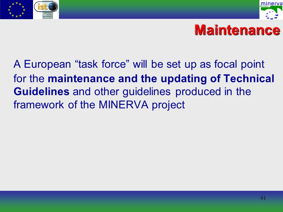 41 Maintenance A European task force will be set up as focal point for the maintenance and the updating of Technical Guidelines and other guidelines produced in the framework of the MINERVA project