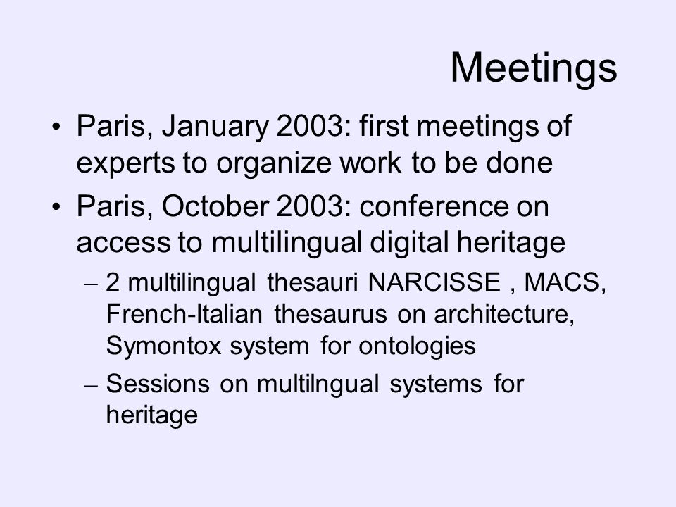 Meetings Paris, January 2003: first meetings of experts to organize work to be done Paris, October 2003: conference on access to multilingual digital heritage – 2 multilingual thesauri NARCISSE, MACS, French-Italian thesaurus on architecture, Symontox system for ontologies – Sessions on multilngual systems for heritage