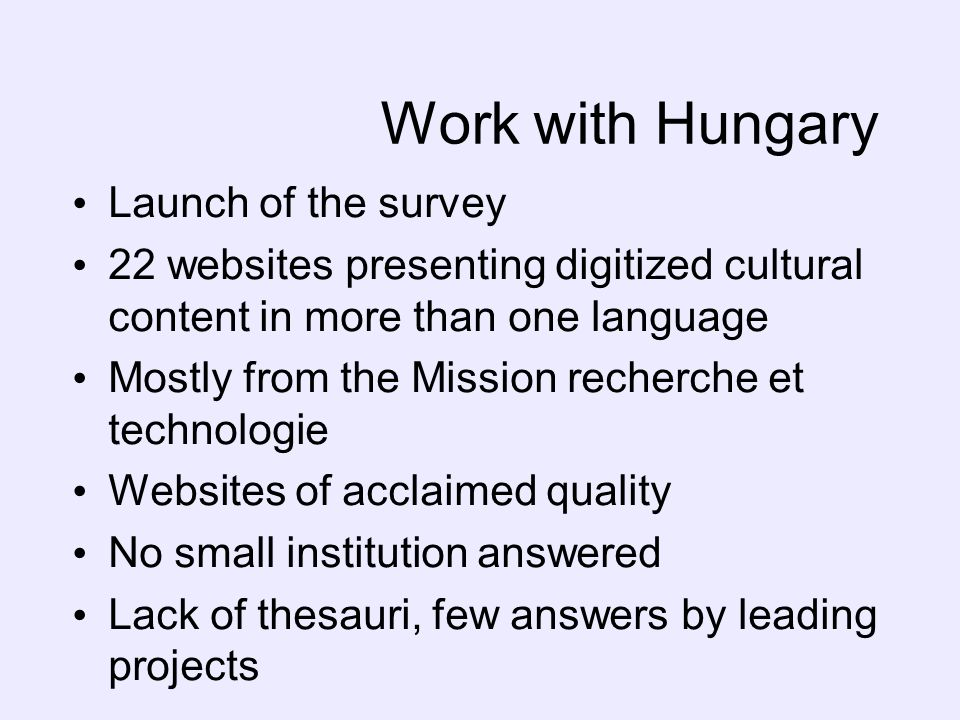 Work with Hungary Launch of the survey 22 websites presenting digitized cultural content in more than one language Mostly from the Mission recherche et technologie Websites of acclaimed quality No small institution answered Lack of thesauri, few answers by leading projects