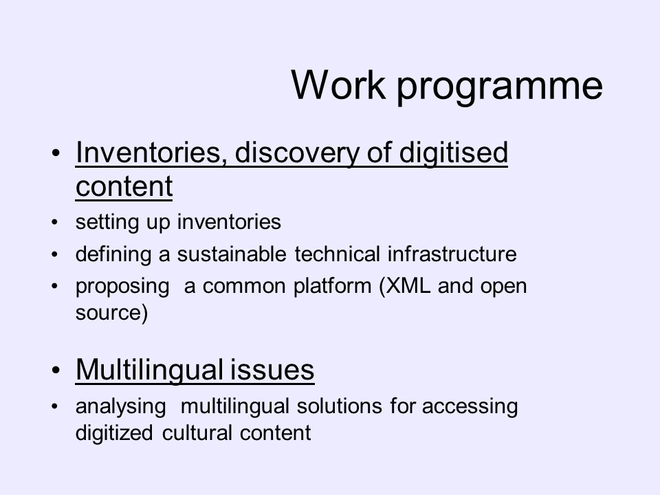 Work programme Inventories, discovery of digitised content setting up inventories defining a sustainable technical infrastructure proposing a common platform (XML and open source) Multilingual issues analysing multilingual solutions for accessing digitized cultural content