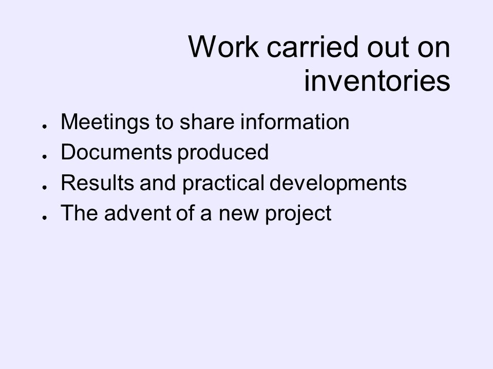 Work carried out on inventories Meetings to share information Documents produced Results and practical developments The advent of a new project