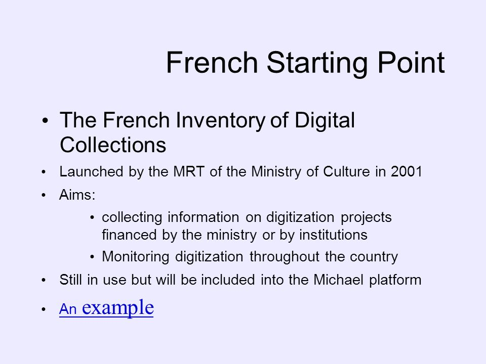 French Starting Point The French Inventory of Digital Collections Launched by the MRT of the Ministry of Culture in 2001 Aims: collecting information on digitization projects financed by the ministry or by institutions Monitoring digitization throughout the country Still in use but will be included into the Michael platform An example An example