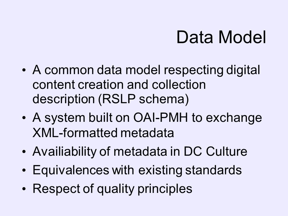 Data Model A common data model respecting digital content creation and collection description (RSLP schema) A system built on OAI-PMH to exchange XML-formatted metadata Availiability of metadata in DC Culture Equivalences with existing standards Respect of quality principles