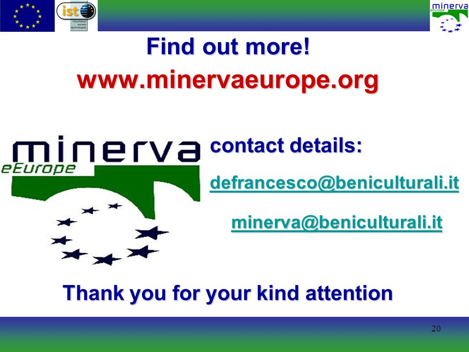 20 contact details: Find out more! www.minervaeurope.org defrancesco@beniculturali.it minerva@beniculturali.it Thank you for your kind attention