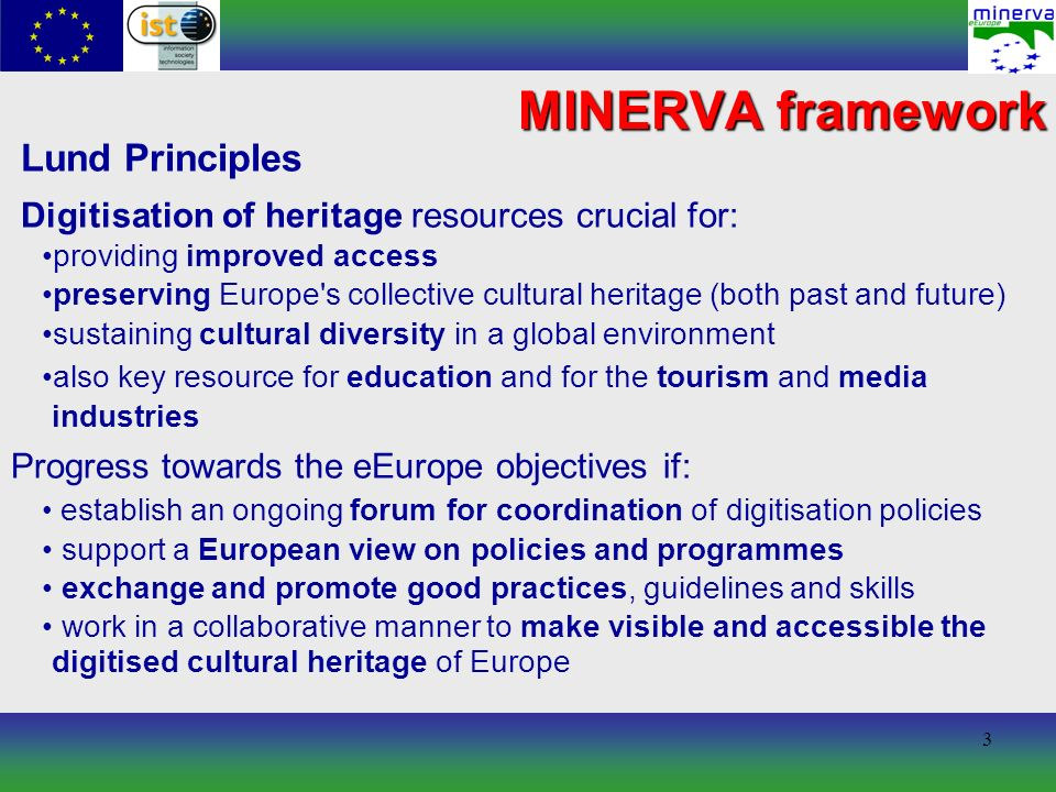 3 MINERVA framework Lund Principles Digitisation of heritage resources crucial for: providing improved access preserving Europe's collective cultural