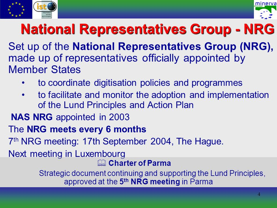 5 is the operative arm of the NRG for implementing Lund Action Plan and organising its working groups funded by the EC IST 5th Framework Programme (2002– 2005) A network of Member States Ministries: to discuss, correlate and harmonise activities carried out in digitisation of European cultural content to create an agreed European platform made up of recommendations and guidelines to give international visibility to national initiatives to embed the results of European coordination in national digitisation activities MINERVA Ministerial NEtwoRk for Valorising Activities in digitisation