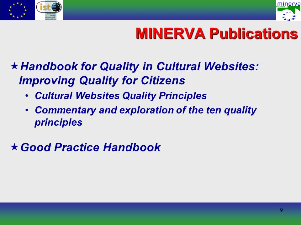 10 MINERVA Publications Technical Guidelines for Digital Cultural Content Creation Programmes NOT a single prescriptive set of requirements to which all projects must conform: seeks to identify those areas in which there is already commonality of approach and to provide a core around which context-specific requirements might be built in order that the content produced is as widely useful, portable and durable as possible, resources should be interoperable the appropriate use of standards in digitisation can deliver the consistency that makes interoperability possible standards support also access, preservation, security