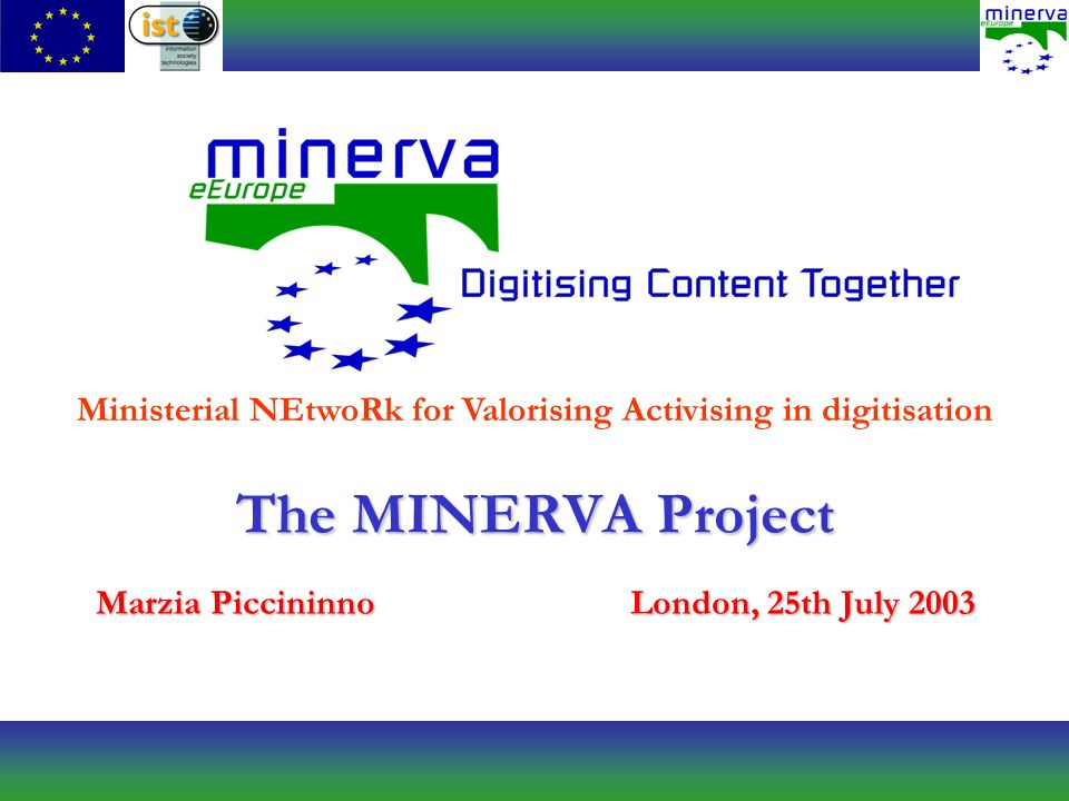 The MINERVA Project Marzia PiccininnoLondon, 25th July 2003 Ministerial NEtwoRk for Valorising Activising in digitisation