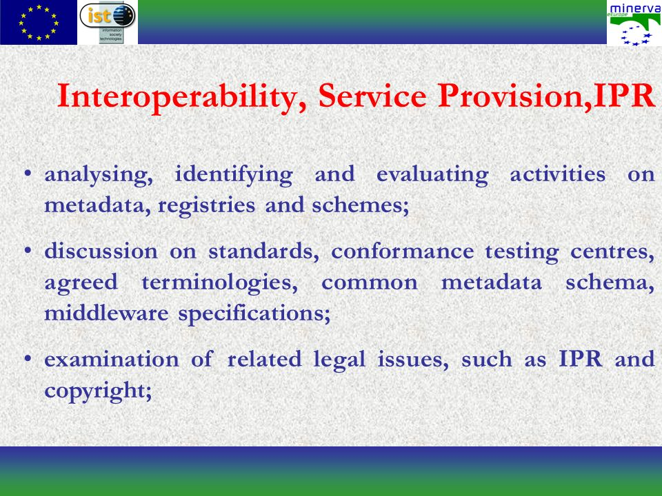 Interoperability, Service Provision,IPR analysing, identifying and evaluating activities on metadata, registries and schemes; discussion on standards, conformance testing centres, agreed terminologies, common metadata schema, middleware specifications; examination of related legal issues, such as IPR and copyright;