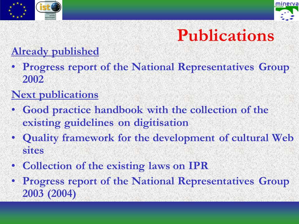 Publications Already published Progress report of the National Representatives Group 2002 Next publications Good practice handbook with the collection of the existing guidelines on digitisation Quality framework for the development of cultural Web sites Collection of the existing laws on IPR Progress report of the National Representatives Group 2003 (2004)