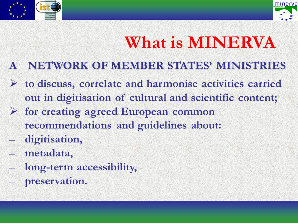 What is MINERVA A NETWORK OF MEMBER STATES MINISTRIES to discuss, correlate and harmonise activities carried out in digitisation of cultural and scientific content; for creating agreed European common recommendations and guidelines about: –digitisation, –metadata, –long-term accessibility, –preservation.