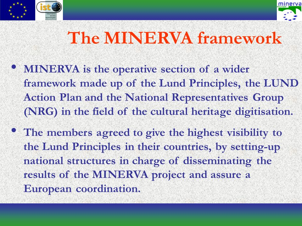 MINERVA is the operative section of a wider framework made up of the Lund Principles, the LUND Action Plan and the National Representatives Group (NRG) in the field of the cultural heritage digitisation.