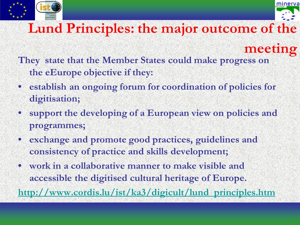 Lund Principles: the major outcome of the meeting They state that the Member States could make progress on the eEurope objective if they: establish an ongoing forum for coordination of policies for digitisation; support the developing of a European view on policies and programmes; exchange and promote good practices, guidelines and consistency of practice and skills development; work in a collaborative manner to make visible and accessible the digitised cultural heritage of Europe.