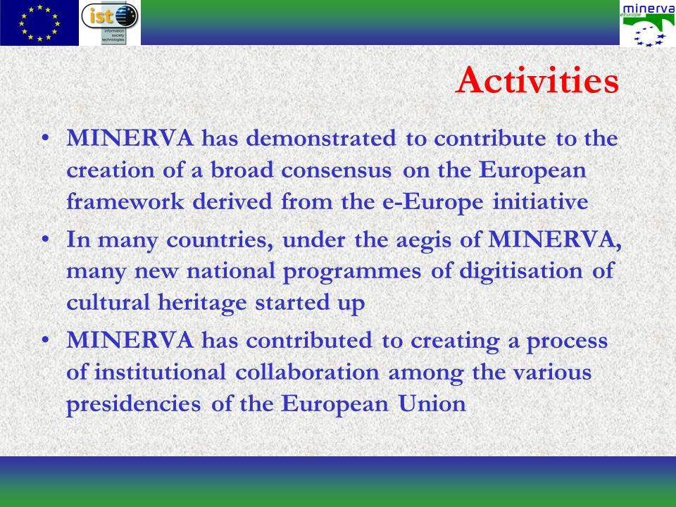 Activities MINERVA has demonstrated to contribute to the creation of a broad consensus on the European framework derived from the e-Europe initiative In many countries, under the aegis of MINERVA, many new national programmes of digitisation of cultural heritage started up MINERVA has contributed to creating a process of institutional collaboration among the various presidencies of the European Union
