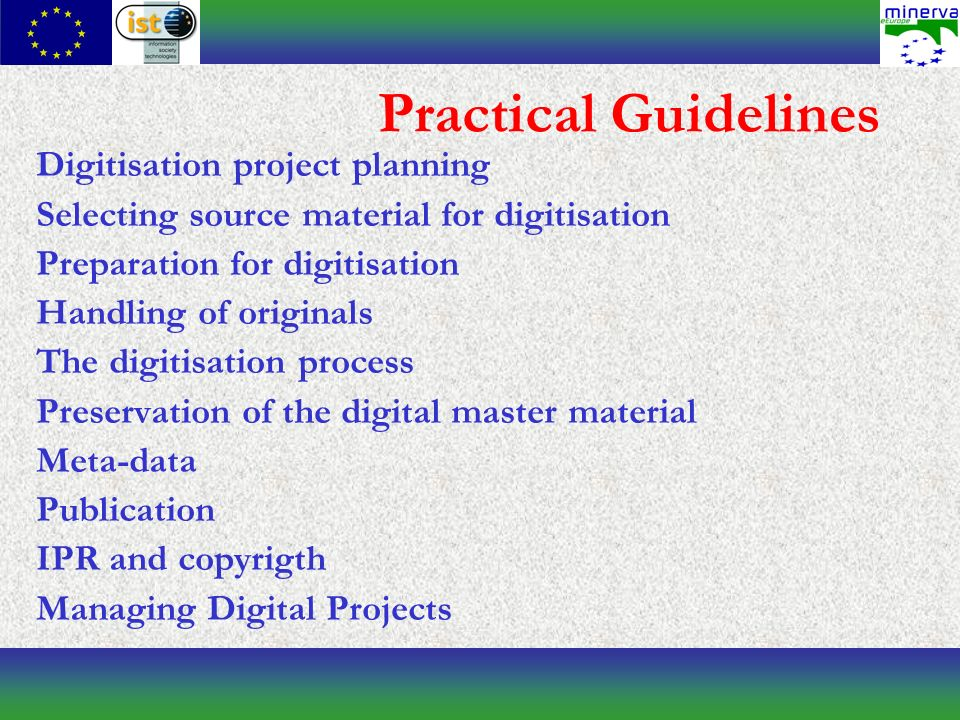 Practical Guidelines Digitisation project planning Selecting source material for digitisation Preparation for digitisation Handling of originals The digitisation process Preservation of the digital master material Meta-data Publication IPR and copyrigth Managing Digital Projects