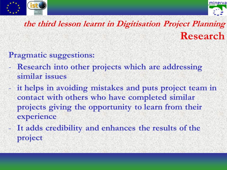 the third lesson learnt in Digitisation Project Planning Research Pragmatic suggestions: -Research into other projects which are addressing similar issues -it helps in avoiding mistakes and puts project team in contact with others who have completed similar projects giving the opportunity to learn from their experience -It adds credibility and enhances the results of the project