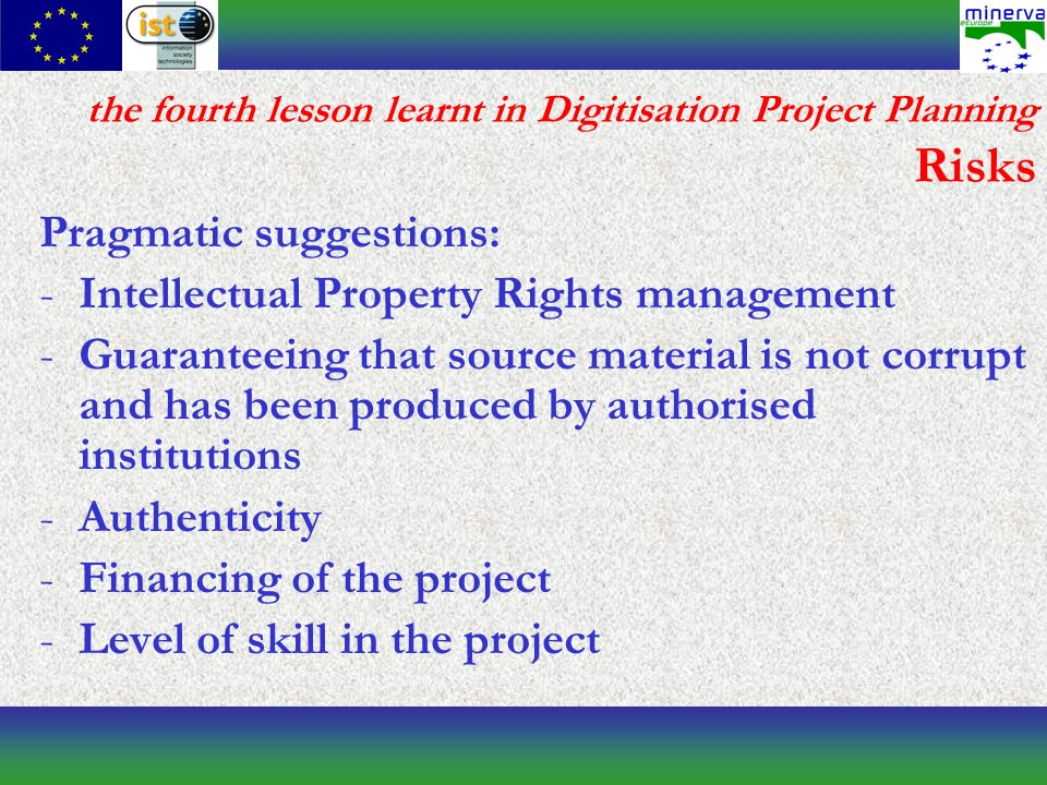 the fourth lesson learnt in Digitisation Project Planning Risks Pragmatic suggestions: -Intellectual Property Rights management -Guaranteeing that source material is not corrupt and has been produced by authorised institutions -Authenticity -Financing of the project -Level of skill in the project