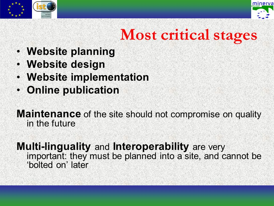 Most critical stages Website planning Website design Website implementation Online publication Maintenance of the site should not compromise on quality in the future Multi-linguality and Interoperability are very important: they must be planned into a site, and cannot be bolted on later