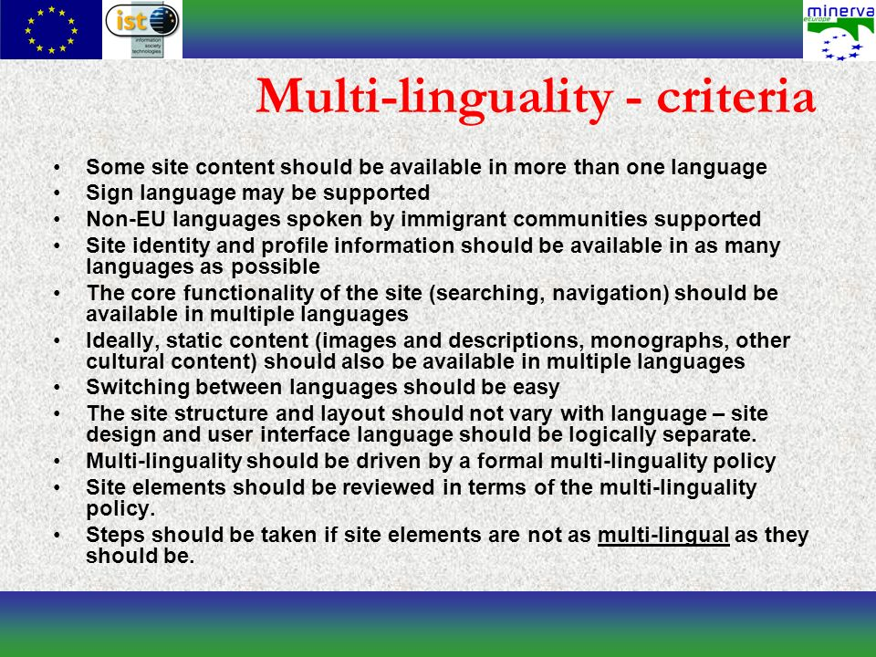 Multi-linguality - criteria Some site content should be available in more than one language Sign language may be supported Non-EU languages spoken by immigrant communities supported Site identity and profile information should be available in as many languages as possible The core functionality of the site (searching, navigation) should be available in multiple languages Ideally, static content (images and descriptions, monographs, other cultural content) should also be available in multiple languages Switching between languages should be easy The site structure and layout should not vary with language – site design and user interface language should be logically separate.
