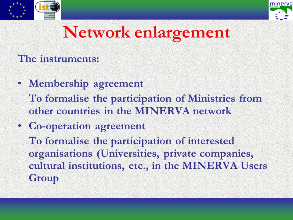 Network enlargement The instruments: Membership agreement To formalise the participation of Ministries from other countries in the MINERVA network Co-operation agreement To formalise the participation of interested organisations (Universities, private companies, cultural institutions, etc., in the MINERVA Users Group