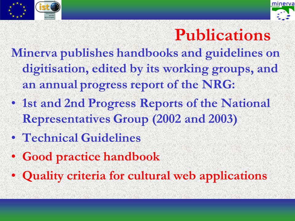 Publications Minerva publishes handbooks and guidelines on digitisation, edited by its working groups, and an annual progress report of the NRG: 1st and 2nd Progress Reports of the National Representatives Group (2002 and 2003) Technical Guidelines Good practice handbook Quality criteria for cultural web applications