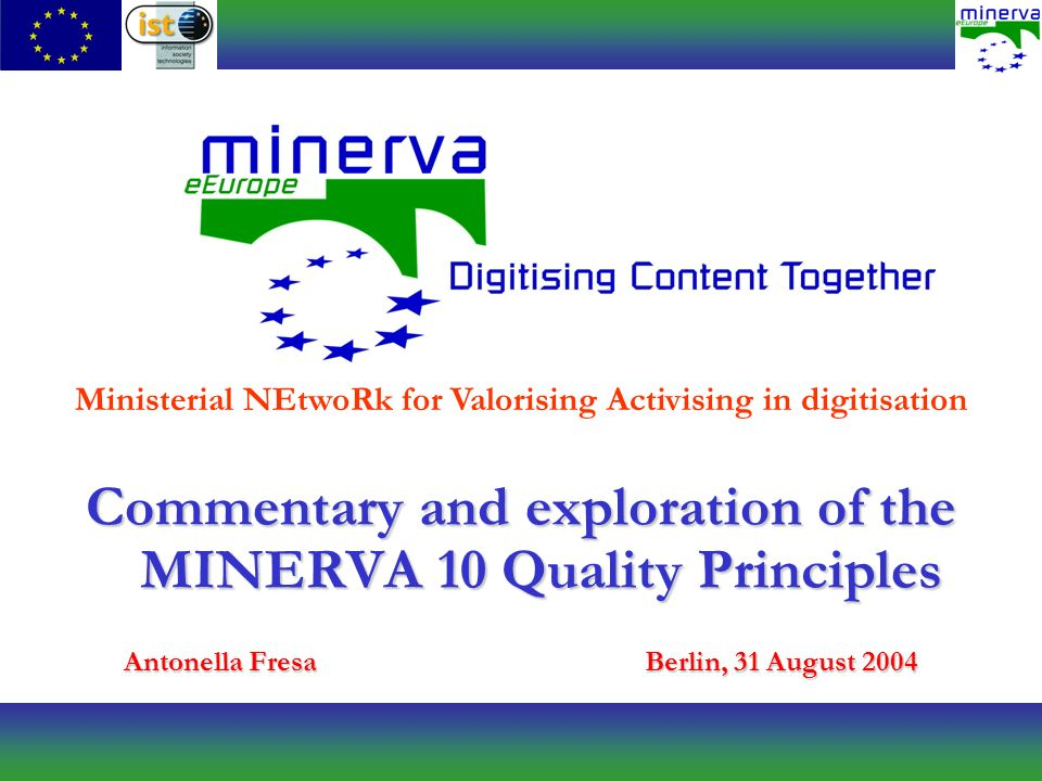Commentary and exploration of the MINERVA 10 Quality Principles Antonella FresaBerlin, 31 August 2004 Ministerial NEtwoRk for Valorising Activising in digitisation