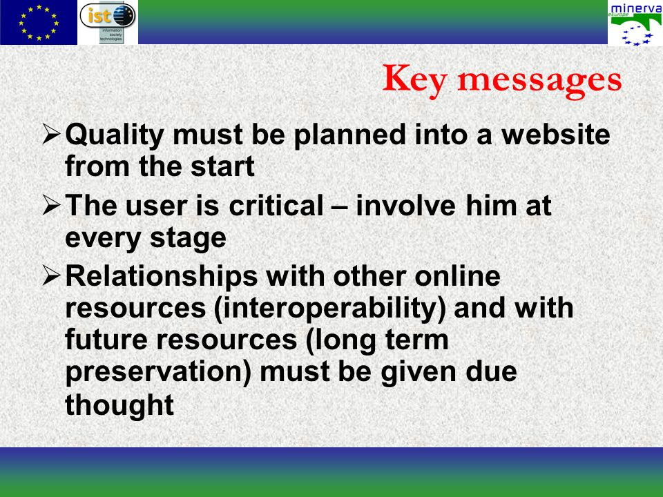 Key messages Quality must be planned into a website from the start The user is critical – involve him at every stage Relationships with other online resources (interoperability) and with future resources (long term preservation) must be given due thought