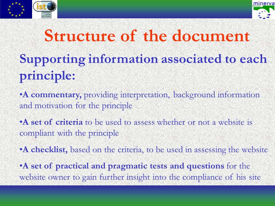 Supporting information associated to each principle: A commentary, providing interpretation, background information and motivation for the principle A set of criteria to be used to assess whether or not a website is compliant with the principle A checklist, based on the criteria, to be used in assessing the website A set of practical and pragmatic tests and questions for the website owner to gain further insight into the compliance of his site Structure of the document