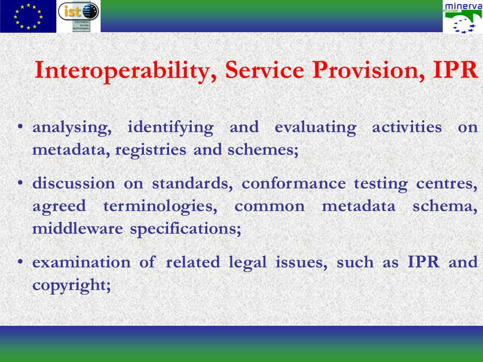Interoperability, Service Provision, IPR analysing, identifying and evaluating activities on metadata, registries and schemes; discussion on standards, conformance testing centres, agreed terminologies, common metadata schema, middleware specifications; examination of related legal issues, such as IPR and copyright;