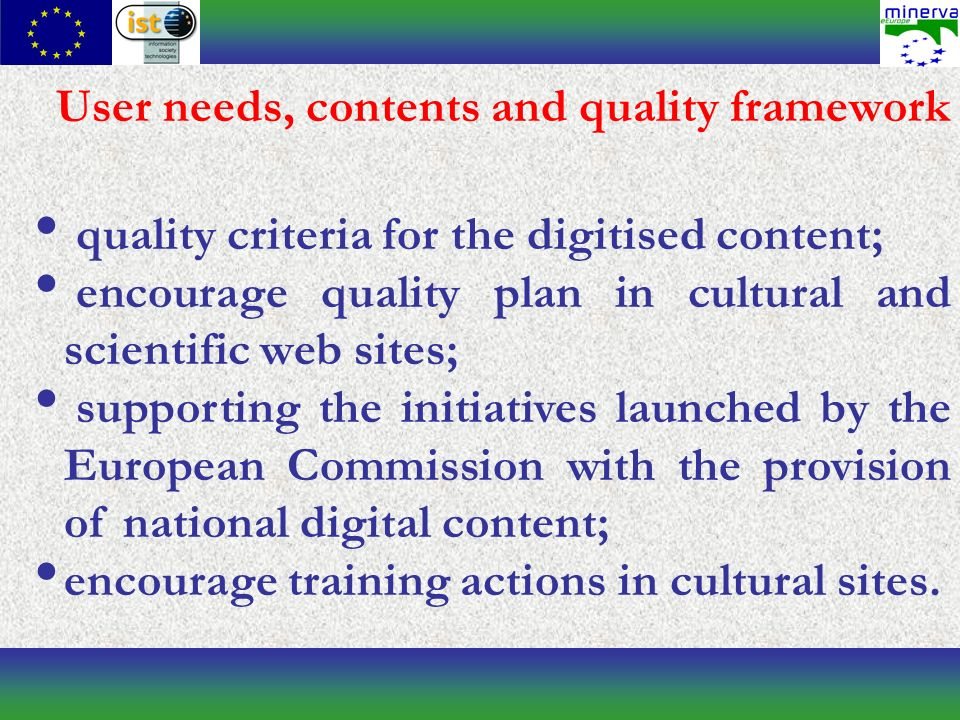 User needs, contents and quality framework quality criteria for the digitised content; encourage quality plan in cultural and scientific web sites; supporting the initiatives launched by the European Commission with the provision of national digital content; encourage training actions in cultural sites.