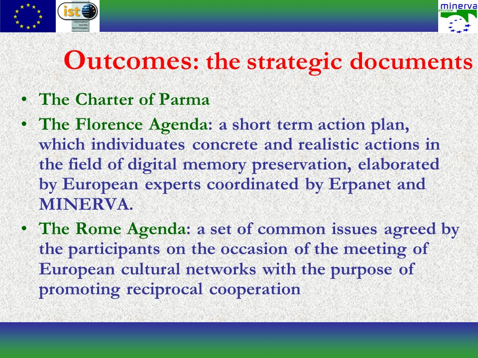 Outcomes : the strategic documents The Charter of Parma The Florence Agenda: a short term action plan, which individuates concrete and realistic actions in the field of digital memory preservation, elaborated by European experts coordinated by Erpanet and MINERVA.