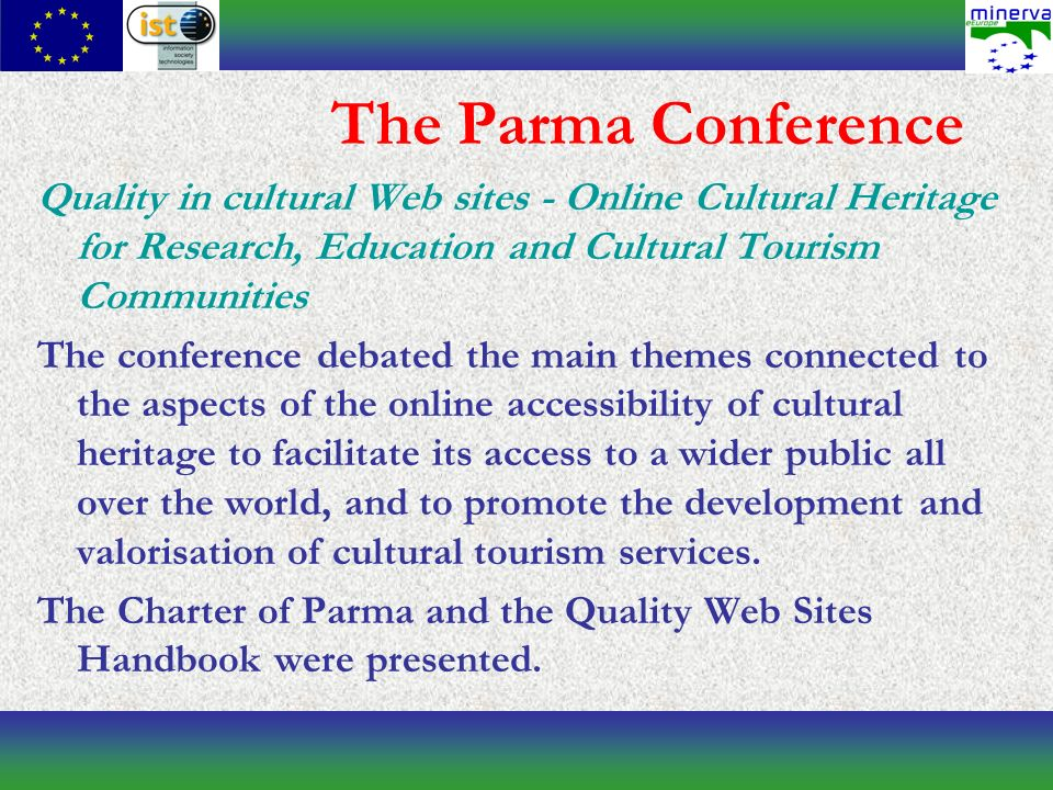 The Parma Conference Quality in cultural Web sites - Online Cultural Heritage for Research, Education and Cultural Tourism Communities The conference debated the main themes connected to the aspects of the online accessibility of cultural heritage to facilitate its access to a wider public all over the world, and to promote the development and valorisation of cultural tourism services.