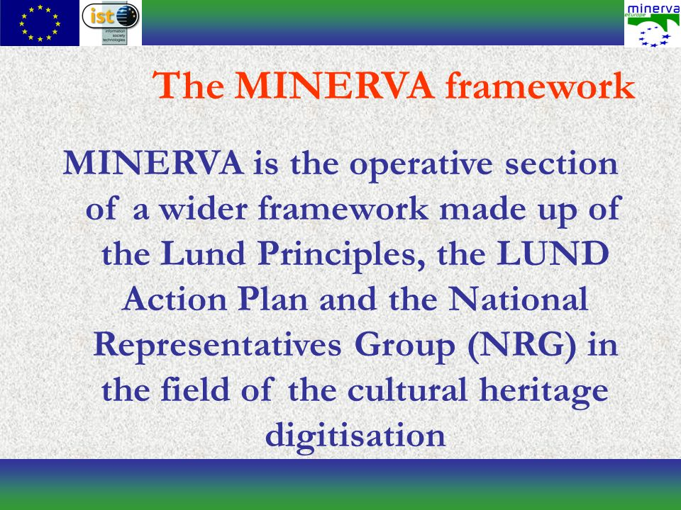MINERVA is the operative section of a wider framework made up of the Lund Principles, the LUND Action Plan and the National Representatives Group (NRG) in the field of the cultural heritage digitisation The MINERVA framework