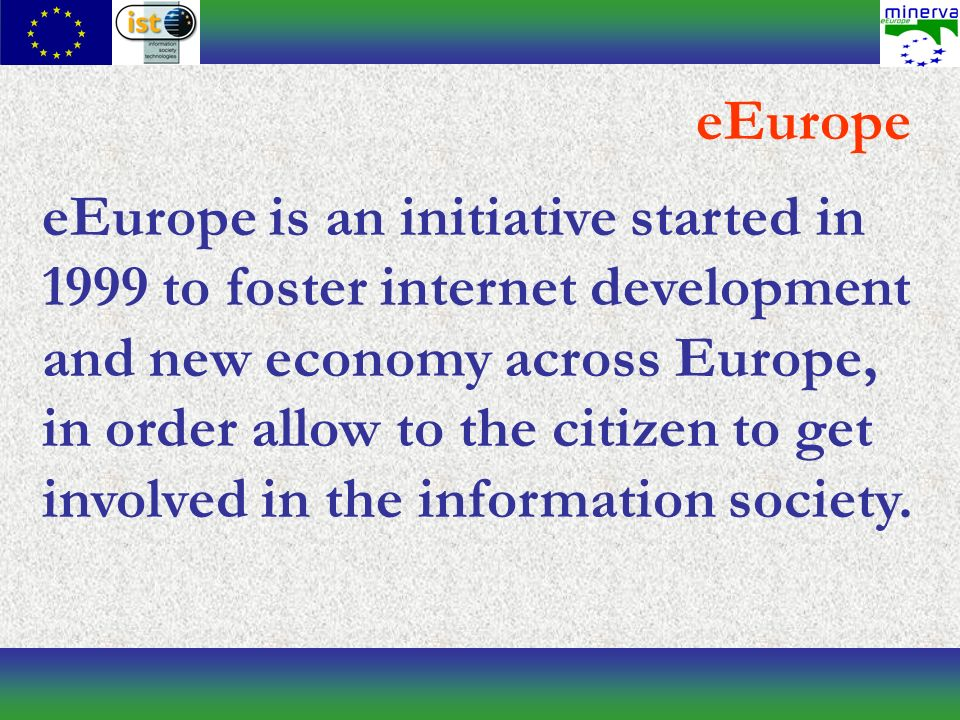 eEurope eEurope is an initiative started in 1999 to foster internet development and new economy across Europe, in order allow to the citizen to get involved in the information society.