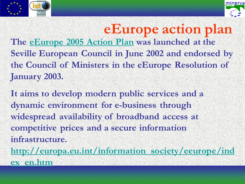eEurope action plan The eEurope 2005 Action Plan was launched at the Seville European Council in June 2002 and endorsed by the Council of Ministers in the eEurope Resolution of January 2003.eEurope 2005 Action Plan It aims to develop modern public services and a dynamic environment for e-business through widespread availability of broadband access at competitive prices and a secure information infrastructure.