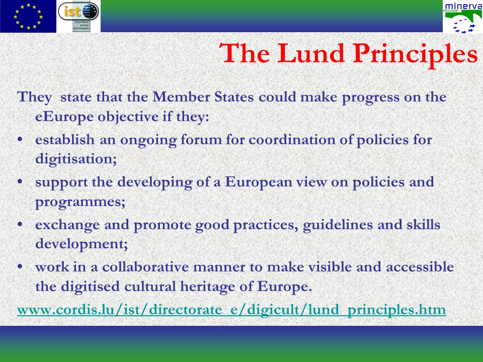 The Lund Principles They state that the Member States could make progress on the eEurope objective if they: establish an ongoing forum for coordination of policies for digitisation; support the developing of a European view on policies and programmes; exchange and promote good practices, guidelines and skills development; work in a collaborative manner to make visible and accessible the digitised cultural heritage of Europe.